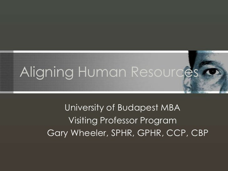 Aligning Human Resources      University of Budapest MBA       Visiting Professor Program   Gary Wheeler, SPHR, GPHR, CCP,...
