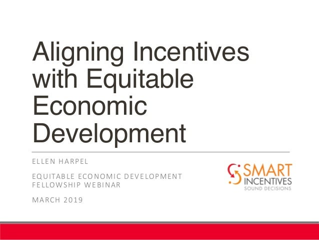 Aligning Incentives with Equitable Economic Development ELLEN HARPEL EQUITABLE ECONOMIC DEVELOPMENT FELLOWSHIP WEBINAR MAR...