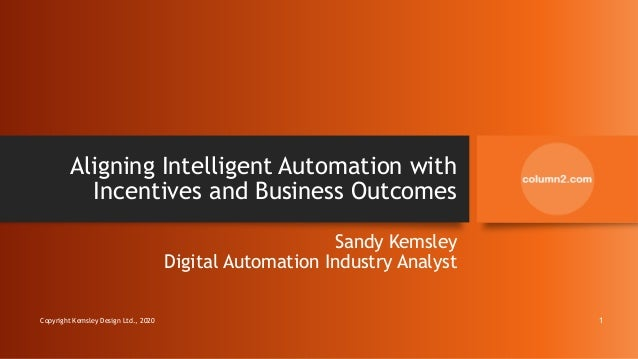Aligning Intelligent Automation with Incentives and Business Outcomes Sandy Kemsley Digital Automation Industry Analyst Co...