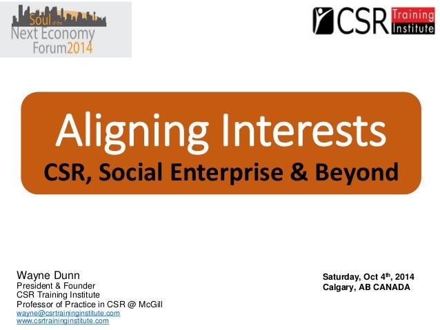 Aligning InterestsCSR, Social Enterprise & Beyond  Wayne Dunn  President & Founder  CSR Training Institute  Professor of P...
