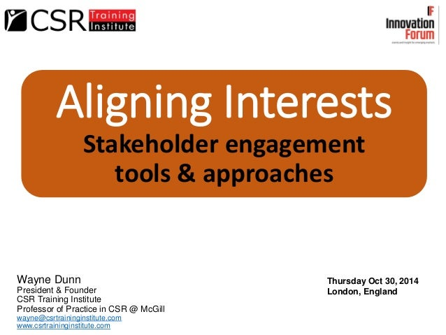 Aligning Interests Stakeholder engagement tools & approaches Wayne Dunn President & Founder CSR Training Institute Profess...