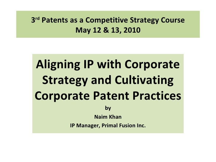 3 rd  Patents as a Competitive Strategy Course May 12 & 13, 2010 Aligning IP with Corporate Strategy and Cultivating Corpo...