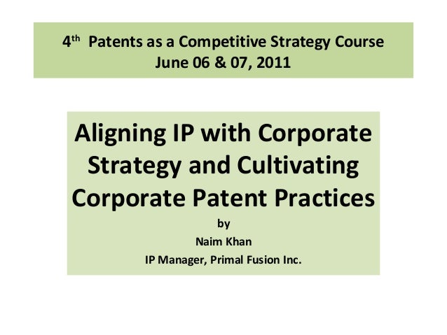 4th Patents as a Competitive Strategy Course June 06 & 07, 2011 Aligning IP with Corporate Strategy and Cultivating Corpor...