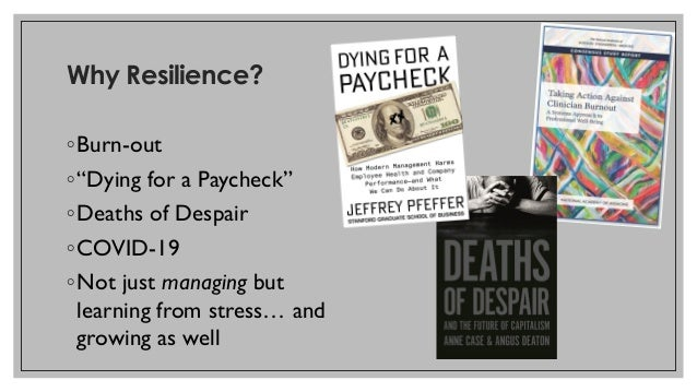 """Why Resilience? ◦Burn-out ◦""""Dying for a Paycheck"""" ◦Deaths of Despair ◦COVID-19 ◦Not just managing but learning from stress..."""