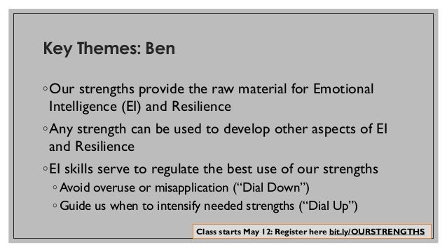 Key Themes: Ben ◦Our strengths provide the raw material for Emotional Intelligence (EI) and Resilience ◦Any strength can b...