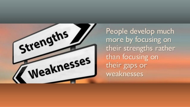 People develop much more by focusing on their strengths rather than focusing on their gaps or weaknesses