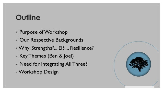 Outline ◦ Purpose of Workshop ◦ Our Respective Backgrounds ◦ Why: Strengths?... EI?.... Resilience? ◦ KeyThemes (Ben & Joe...