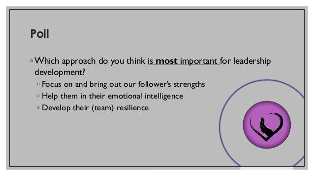 Poll ◦ Which approach do you think is most important for leadership development? ◦ Focus on and bring out our follower's s...
