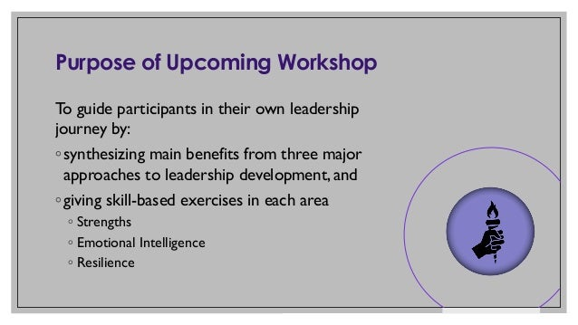 Purpose of Upcoming Workshop To guide participants in their own leadership journey by: ◦ synthesizing main benefits from t...