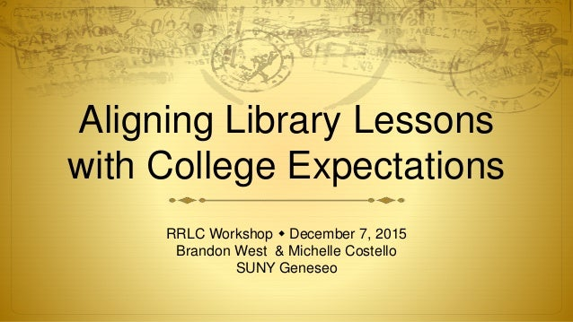 Aligning Library Lessons with College Expectations RRLC Workshop  December 7, 2015 Brandon West & Michelle Costello SUNY ...