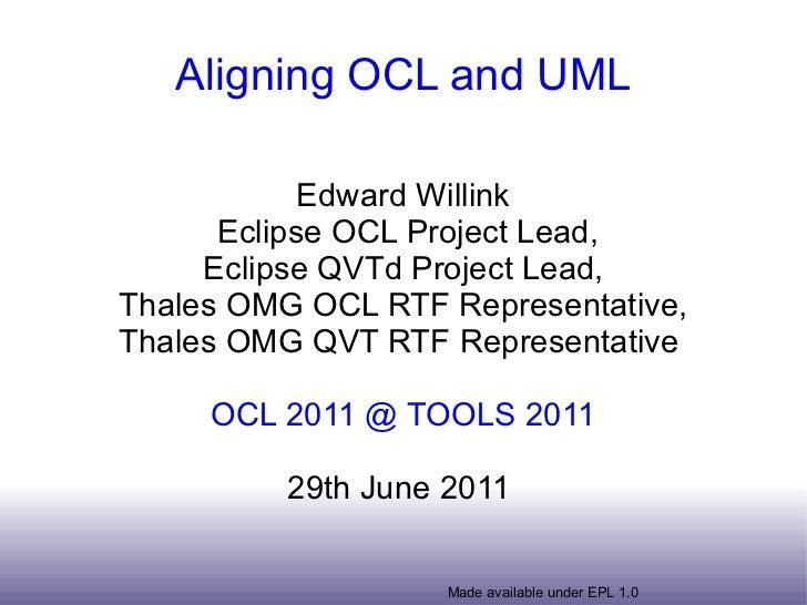 Aligning OCL and UML Edward Willink Eclipse OCL Project Lead, Eclipse QVTd Project Lead, Thales OMG OCL RTF Representative...