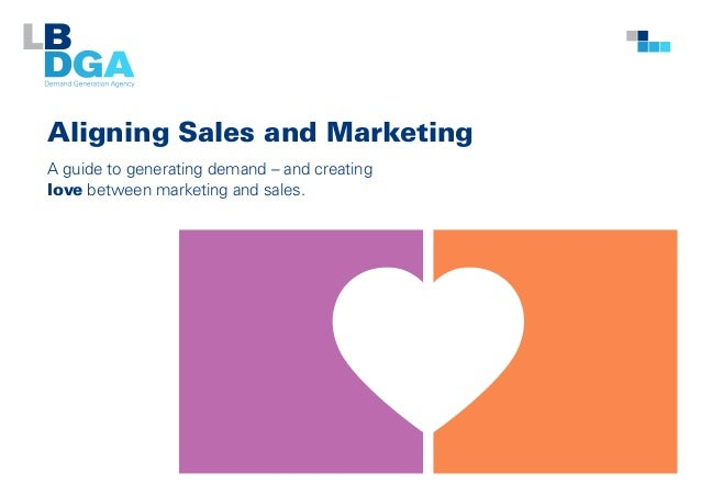 Aligning Sales and Marketing A guide to generating demand – and creating love between marketing and sales.