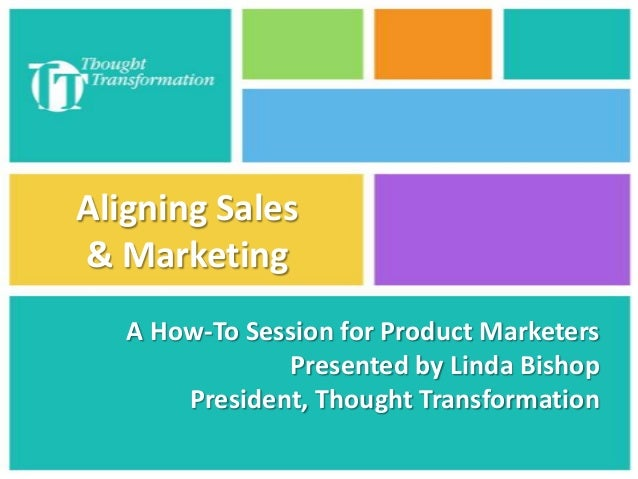 Aligning Sales & Marketing A How-To Session for Product Marketers Presented by Linda Bishop President, Thought Transformat...