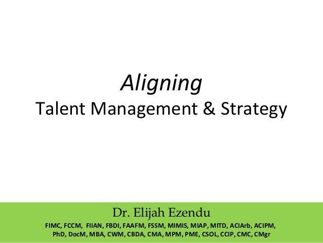 Aligning Talent Management & Strategy Dr. Elijah Ezendu FIMC, FCCM, FIIAN, FBDI, FAAFM, FSSM, MIMIS, MIAP, MITD, ACIArb, A...