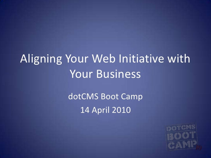 Aligning Your Web Initiative with Your Business<br />dotCMS Boot Camp<br />14 April 2010<br />