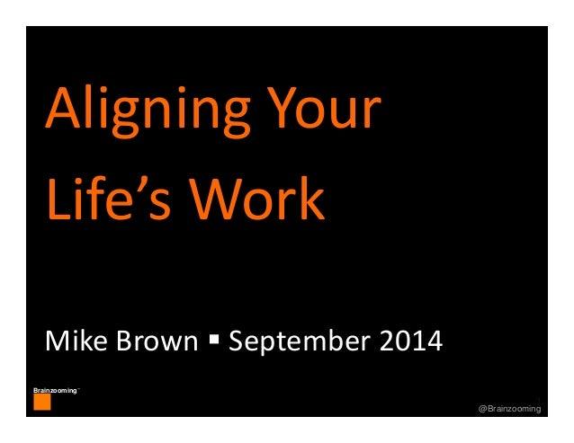 1 Brainzooming™ 1@Brainzooming AligningYour Life'sWork MikeBrown September2014