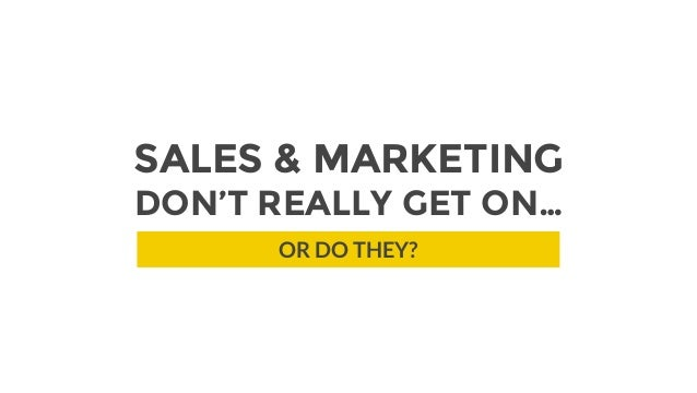 SALES & MARKETING DON'T REALLY GET ON… OR DO THEY?