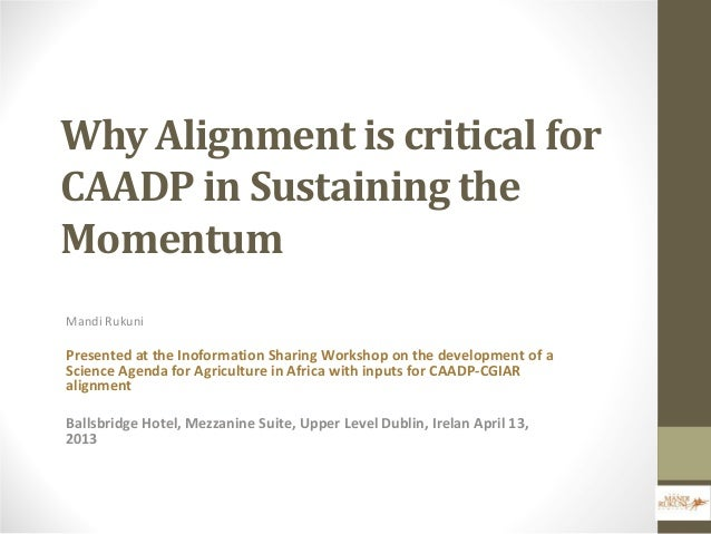Why Alignment is critical forCAADP in Sustaining theMomentumMandi RukuniPresented at the Inoformation Sharing Workshop on ...