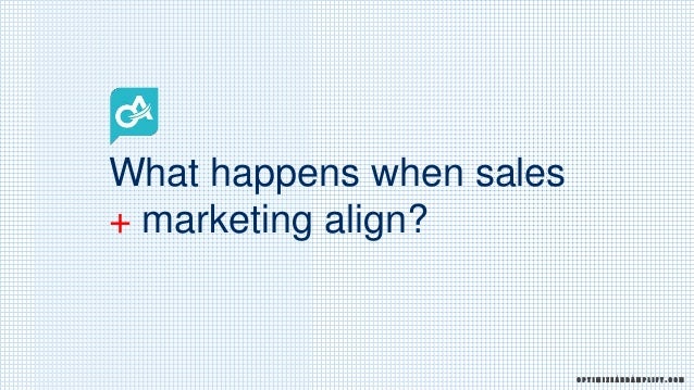 What happens when sales + marketing align? O P T I M I Z E A N D A M P L I F Y . C O M