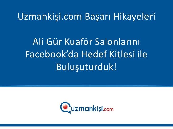 Uzmankişi.com Başarı Hikayeleri   Ali Gür Kuaför Salonlarını Facebook'da Hedef Kitlesi ile         Buluşuturduk!