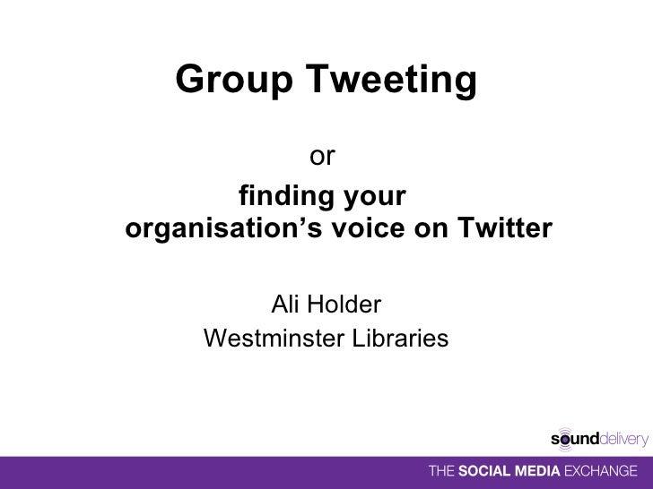 Group Tweeting <ul><li>or  </li></ul><ul><li>finding your  organisation's voice on Twitter </li></ul><ul><li>Ali Holder </...