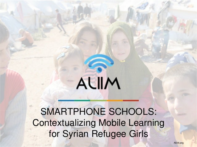 SMARTPHONE SCHOOLS: Contextualizing Mobile Learning for Syrian Refugee Girls Aliim.org