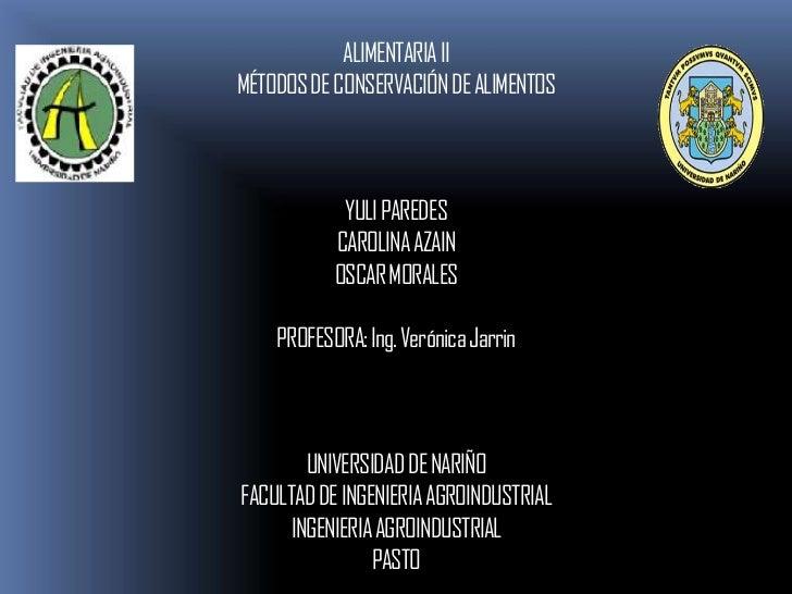 ALIMENTARIA IIMÉTODOS DE CONSERVACIÓN DE ALIMENTOS            YULI PAREDES           CAROLINA AZAIN           OSCAR MORALE...