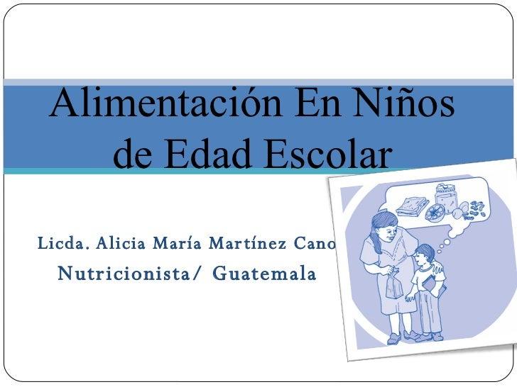 Licda. Alicia María Martínez Cano Nutricionista/ Guatemala Alimentación En Niños de Edad Escolar
