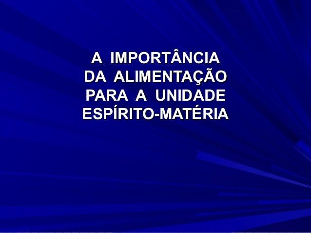 A IMPORTÂNCIADA ALIMENTAÇÃOPARA A UNIDADEESPÍRITO-MATÉRIA