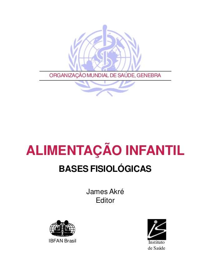 ORGANIZAÇÃOMUNDIALDESAÚDE,GENEBRA ALIMENTAÇÃO INFANTIL BASES FISIOLÓGICAS James Akré Editor IBFAN Brasil Instituto de Saúde