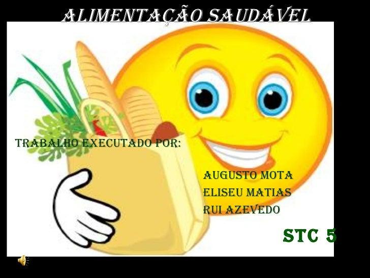 ALIMENTAÇÃO SAUDÁVEL STC 5 Augusto Mota Eliseu Matias  Rui Azevedo TRABALHO EXECUTADO POR:
