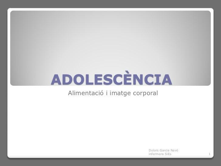 ADOLESCÈNCIA Alimentació i imatge corporal                           Dolors Garcia Navó                           infermer...
