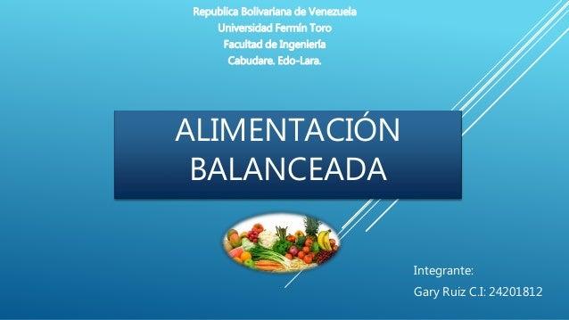 ALIMENTACIÓN BALANCEADA Integrante: Gary Ruiz C.I: 24201812 Republica Bolivariana de Venezuela Universidad Fermín Toro Fac...