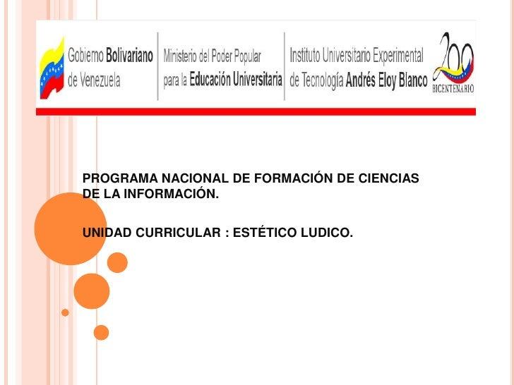 PROGRAMA NACIONAL DE FORMACIÓN DE CIENCIAS DE LA INFORMACIÓN.<br />UNIDAD CURRICULAR : ESTÉTICO LUDICO.<br />