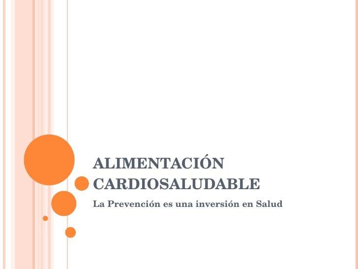 ALIMENTACIÓN CARDIOSALUDABLE La Prevención es una inversión en Salud