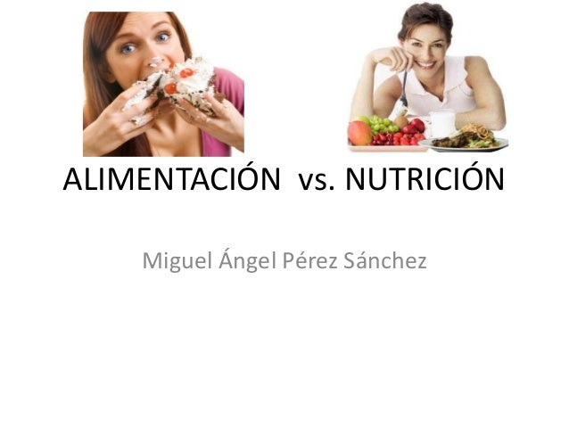 ALIMENTACIÓN vs. NUTRICIÓN Miguel Ángel Pérez Sánchez