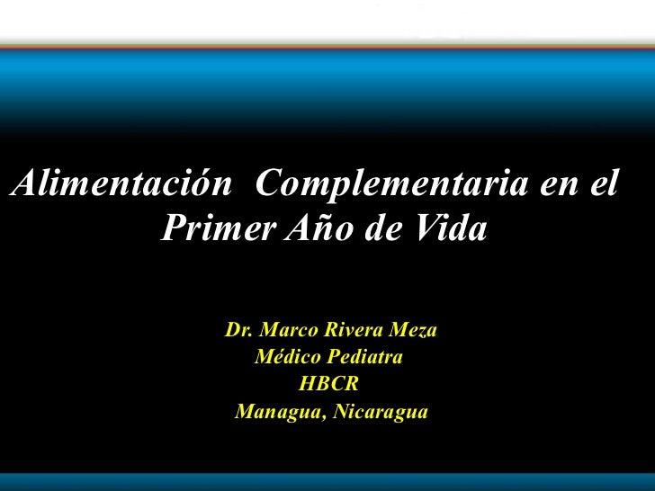 Dr. Marco Rivera Meza Médico Pediatra  HBCR  Managua, Nicaragua Alimentación  Complementaria en el  Primer Año de Vida