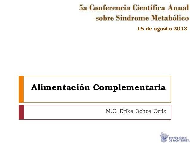 Alimentación Complementaria M.C. Erika Ochoa Ortiz 16 de agosto 2013