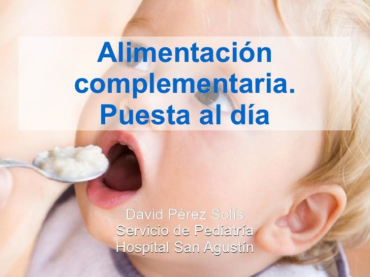Alimentación complementaria. Puesta al día David Pérez Solís Servicio de Pediatría Hospital San Agustín