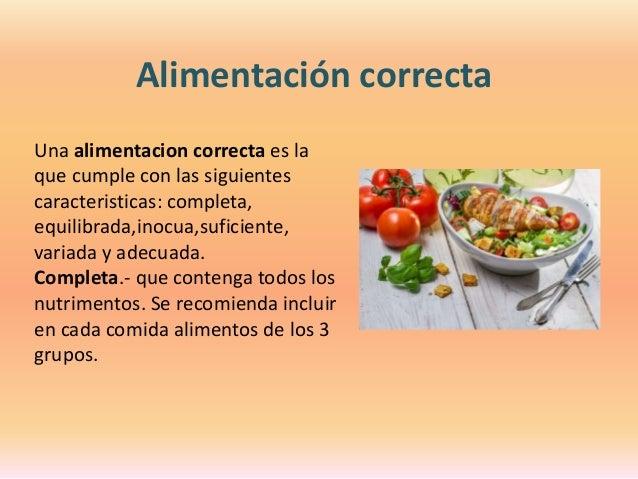 Alimentación correcta Una alimentacion correcta es la que cumple con las siguientes caracteristicas: completa, equilibrada...