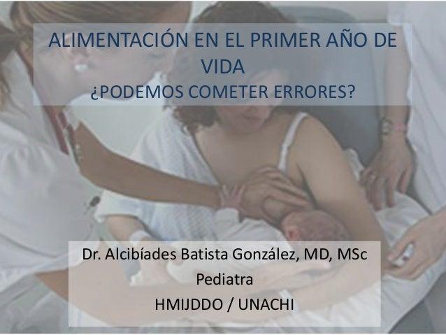 ALIMENTACIÓN EN EL PRIMER AÑO DE VIDA ¿PODEMOS COMETER ERRORES?  Dr. Alcibíades Batista González, MD, MSc Pediatra HMIJDDO...