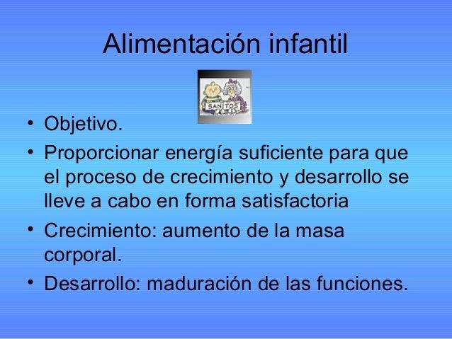 Alimentación infantil • Objetivo. • Proporcionar energía suficiente para que el proceso de crecimiento y desarrollo se lle...