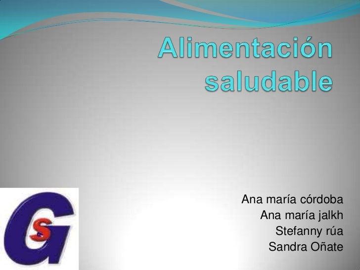 Alimentación saludable<br />Ana maría córdoba<br />Ana maría jalkh<br />Stefanny rúa<br />Sandra Oñate<br />