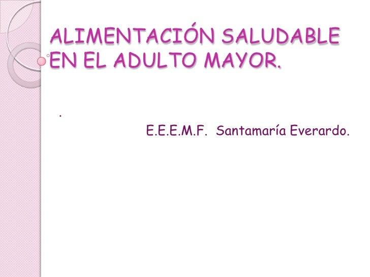 ALIMENTACIÓN SALUDABLEEN EL ADULTO MAYOR..       E.E.E.M.F. Santamaría Everardo.