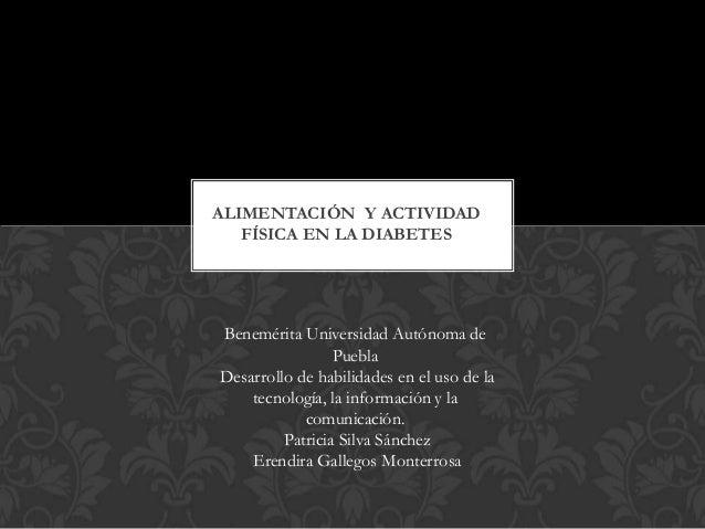 ALIMENTACIÓN Y ACTIVIDAD FÍSICA EN LA DIABETES  Benemérita Universidad Autónoma de Puebla Desarrollo de habilidades en el ...