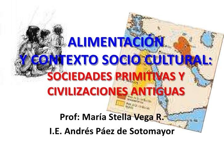 ALIMENTACIÓN Y CONTEXTO SOCIO CULTURAL: SOCIEDADES PRIMITIVAS Y CIVILIZACIONES ANTIGUAS<br />Prof: María Stella Vega R.<br...