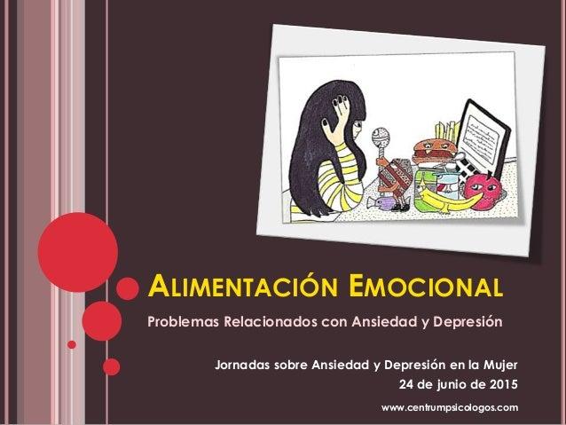 ALIMENTACIÓN EMOCIONAL Problemas Relacionados con Ansiedad y Depresión Jornadas sobre Ansiedad y Depresión en la Mujer 24 ...