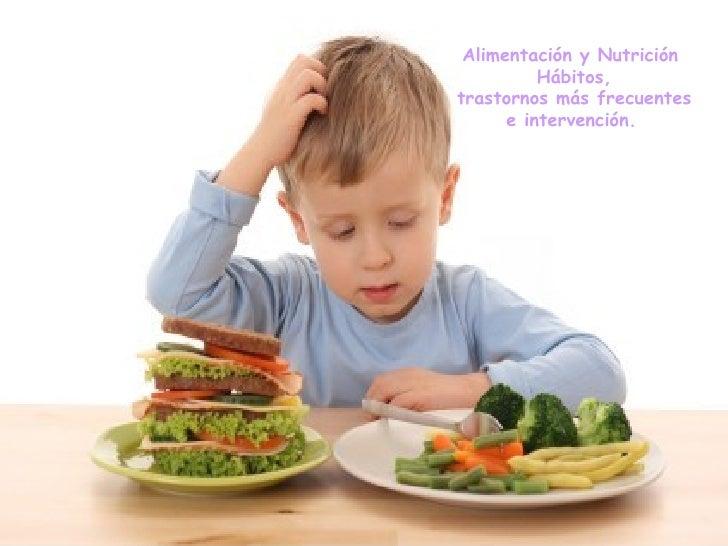Alimentación y Nutrición Hábitos, trastornos más frecuentes e intervención.