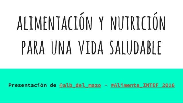 alimentación y nutrición para una vida saludable Presentación de @alb_del_mazo - #Alimenta_INTEF 2016