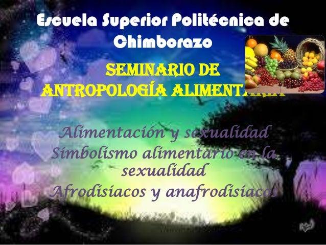 Escuela Superior Politécnica de Chimborazo Seminario de Antropología alimentaria Alimentación y sexualidad Simbolismo alim...
